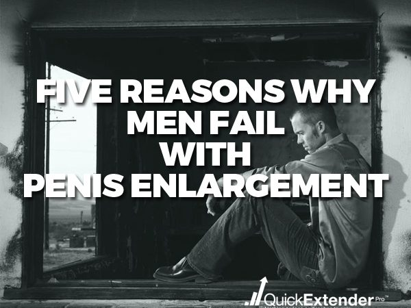 Five Reasons Why Men Fail With Penis Enlargement